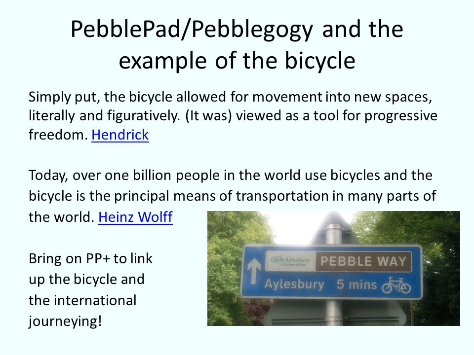 PebblePad/Pebblegogy and the example of the bicycle Simply put, the bicycle allowed for movement into new spaces, literally and figuratively. (It was)