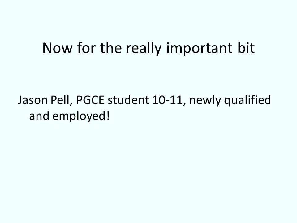 Now for the really important bit Jason Pell, PGCE student 10-11, newly qualified and employed!