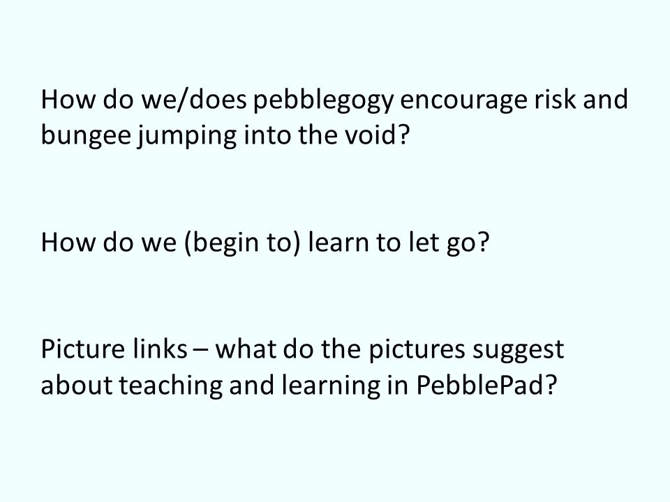 How do we/does pebblegogy encourage risk and bungee jumping into the void.