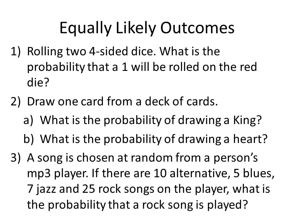Equally Likely Outcomes 1)Rolling two 4-sided dice. What is the probability that a 1 will be rolled on the red die? 2)Draw one card from a deck of car