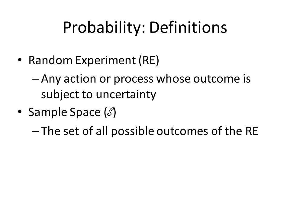 Probability: Definitions Random Experiment (RE) – Any action or process whose outcome is subject to uncertainty Sample Space ( S ) – The set of all po