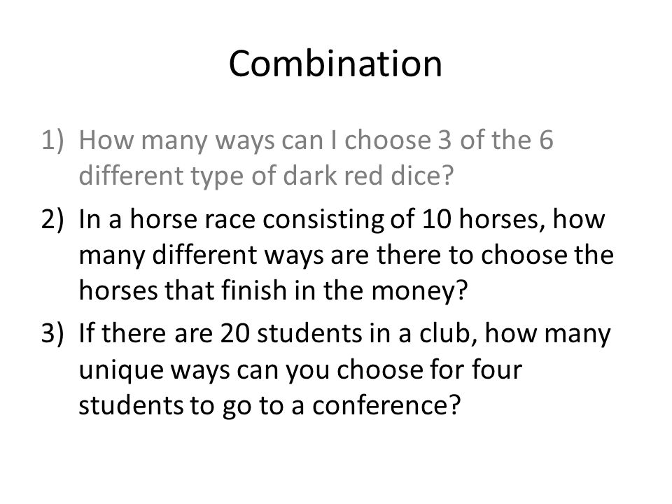 1)How many ways can I choose 3 of the 6 different type of dark red dice? 2)In a horse race consisting of 10 horses, how many different ways are there