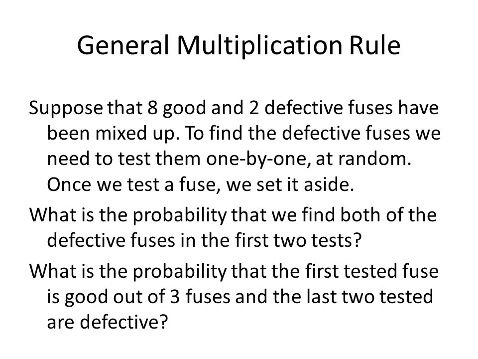 General Multiplication Rule Suppose that 8 good and 2 defective fuses have been mixed up. To find the defective fuses we need to test them one-by-one,