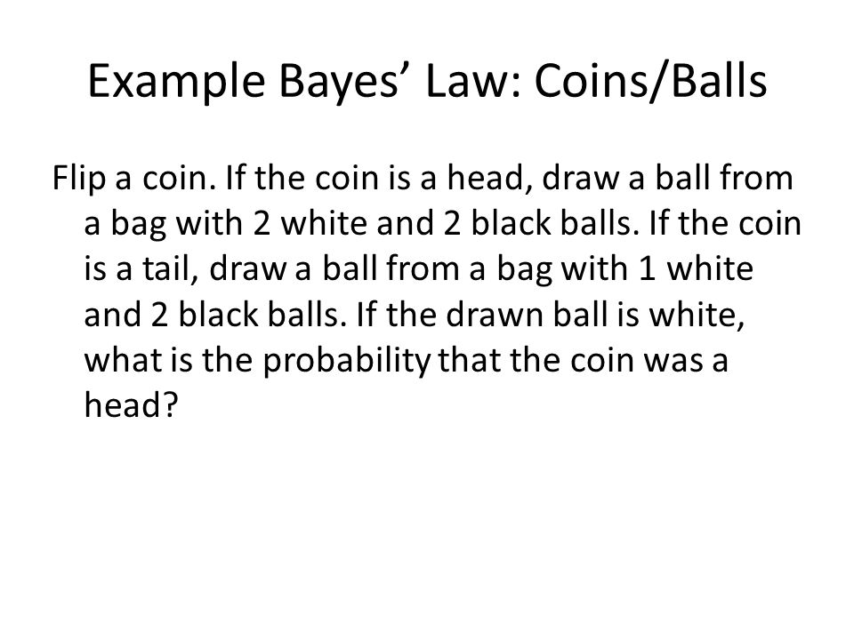 Example Bayes' Law: Coins/Balls Flip a coin. If the coin is a head, draw a ball from a bag with 2 white and 2 black balls. If the coin is a tail, draw