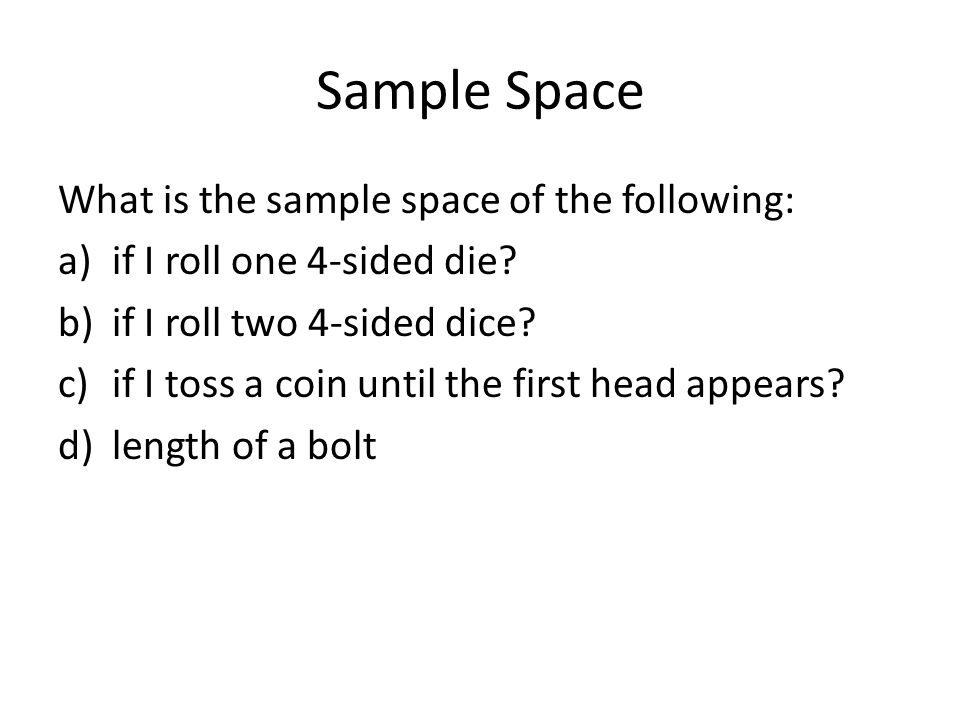 Sample Space What is the sample space of the following: a)if I roll one 4-sided die? b)if I roll two 4-sided dice? c)if I toss a coin until the first