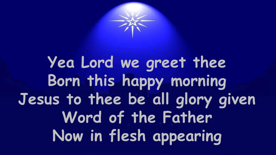 Yea Lord we greet thee Born this happy morning Jesus to thee be all glory given Word of the Father Now in flesh appearing