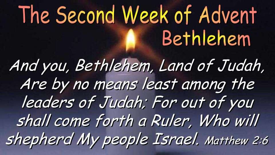 And you, Bethlehem, Land of Judah, Are by no means least among the leaders of Judah; For out of you shall come forth a Ruler, Who will shepherd My people Israel.