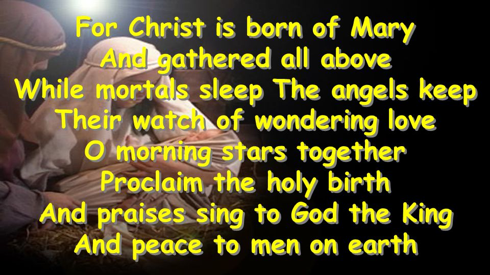For Christ is born of Mary And gathered all above While mortals sleep The angels keep Their watch of wondering love O morning stars together Proclaim the holy birth And praises sing to God the King And peace to men on earth For Christ is born of Mary And gathered all above While mortals sleep The angels keep Their watch of wondering love O morning stars together Proclaim the holy birth And praises sing to God the King And peace to men on earth