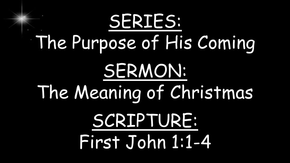 SERIES: The Purpose of His Coming SERMON: The Meaning of Christmas SCRIPTURE: First John 1:1-4