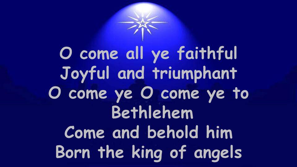 O come all ye faithful Joyful and triumphant O come ye O come ye to Bethlehem Come and behold him Born the king of angels
