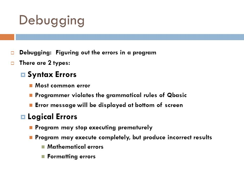 Debugging  Debugging: Figuring out the errors in a program  There are 2 types:  Syntax Errors Most common error Programmer violates the grammatical rules of Qbasic Error message will be displayed at bottom of screen  Logical Errors Program may stop executing prematurely Program may execute completely, but produce incorrect results Mathematical errors Formatting errors