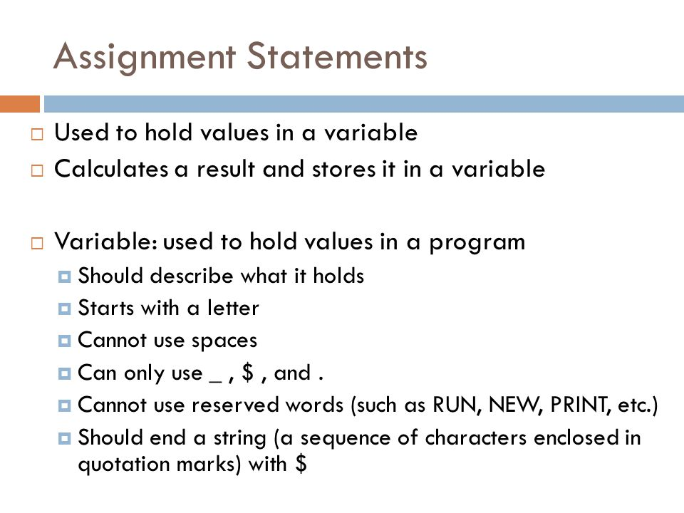 Assignment Statements  Used to hold values in a variable  Calculates a result and stores it in a variable  Variable: used to hold values in a program  Should describe what it holds  Starts with a letter  Cannot use spaces  Can only use _, $, and.