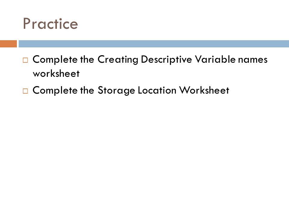 Practice  Complete the Creating Descriptive Variable names worksheet  Complete the Storage Location Worksheet