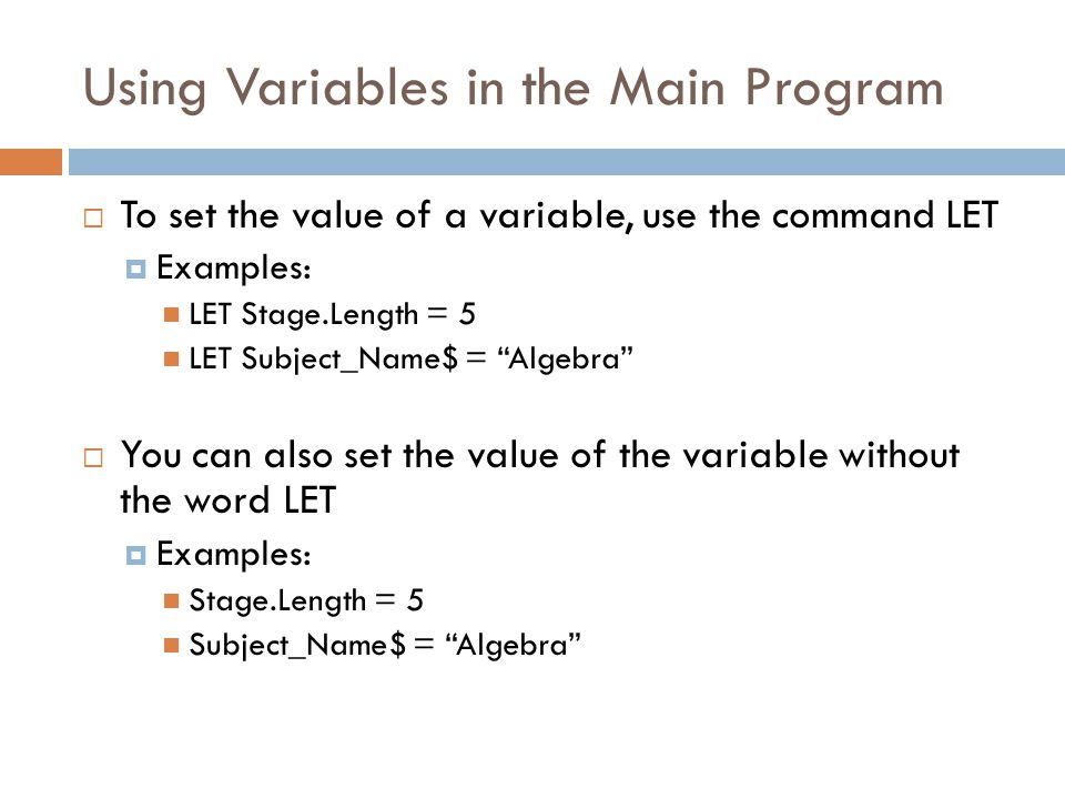 Using Variables in the Main Program  To set the value of a variable, use the command LET  Examples: LET Stage.Length = 5 LET Subject_Name$ = Algebra  You can also set the value of the variable without the word LET  Examples: Stage.Length = 5 Subject_Name$ = Algebra