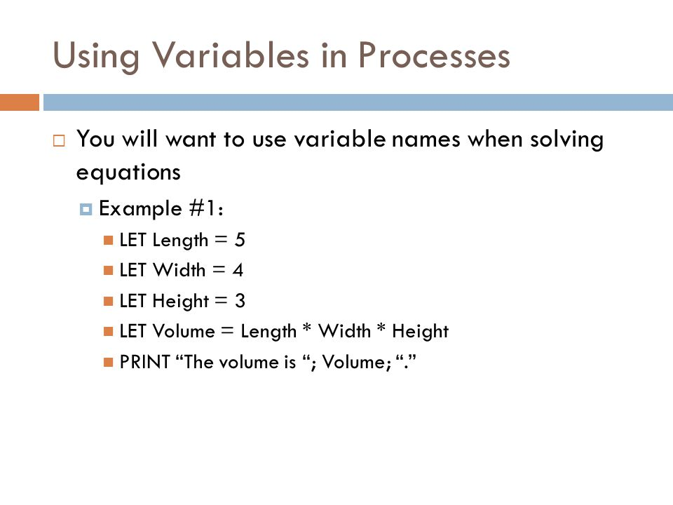 Using Variables in Processes  You will want to use variable names when solving equations  Example #1: LET Length = 5 LET Width = 4 LET Height = 3 LET Volume = Length * Width * Height PRINT The volume is ; Volume; .