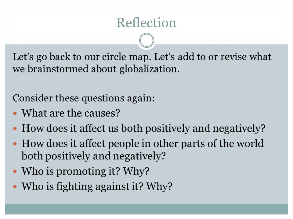 Reflection Let's go back to our circle map. Let's add to or revise what we brainstormed about globalization. Consider these questions again: What are