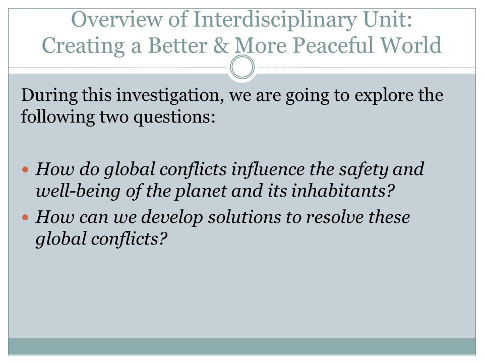 Overview of Interdisciplinary Unit: Creating a Better & More Peaceful World During this investigation, we are going to explore the following two questions: How do global conflicts influence the safety and well-being of the planet and its inhabitants.