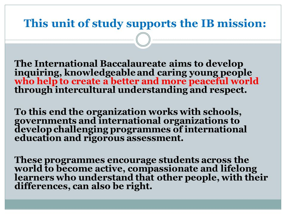 This unit of study supports the IB mission: The International Baccalaureate aims to develop inquiring, knowledgeable and caring young people who help