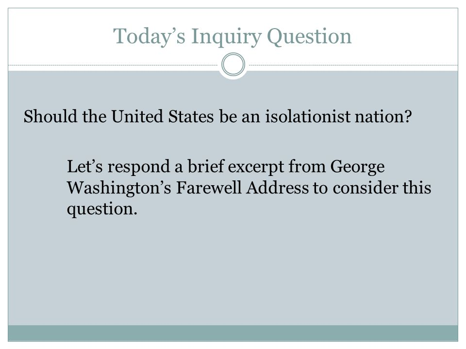 Today's Inquiry Question Should the United States be an isolationist nation? Let's respond a brief excerpt from George Washington's Farewell Address t