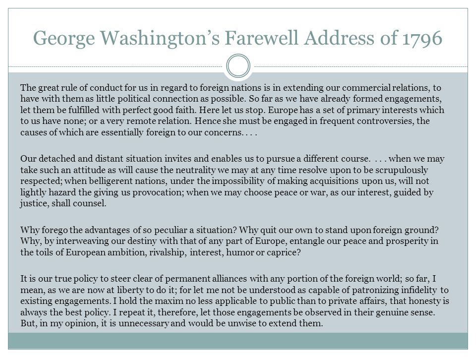 George Washington's Farewell Address of 1796 The great rule of conduct for us in regard to foreign nations is in extending our commercial relations, to have with them as little political connection as possible.