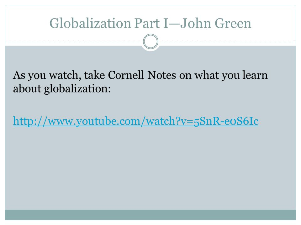 Globalization Part I—John Green As you watch, take Cornell Notes on what you learn about globalization: http://www.youtube.com/watch v=5SnR-e0S6Ic