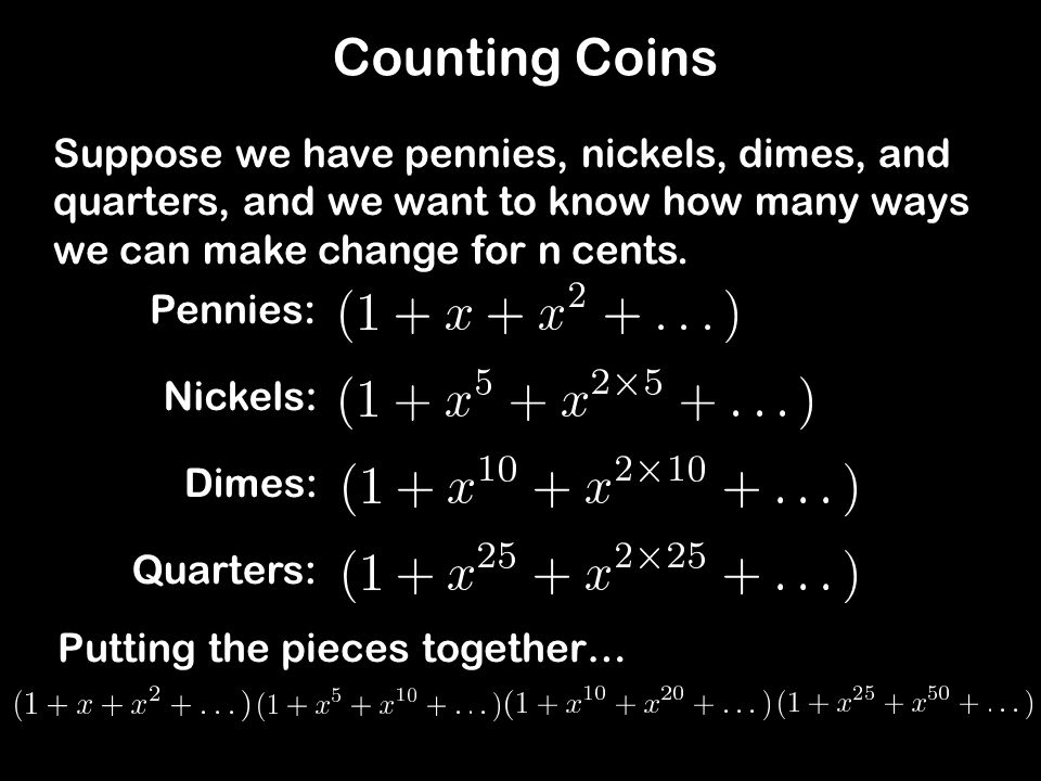 Counting Coins Suppose we have pennies, nickels, dimes, and quarters, and we want to know how many ways we can make change for n cents.