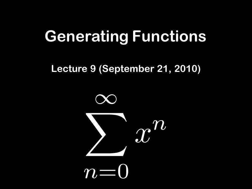Generating Functions Lecture 9 (September 21, 2010)