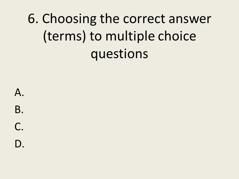 6. Choosing the correct answer (terms) to multiple choice questions A. B. C. D.