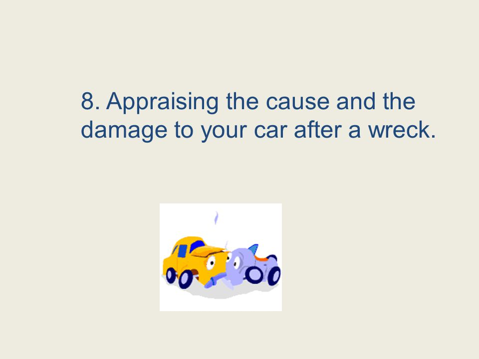8. Appraising the cause and the damage to your car after a wreck.