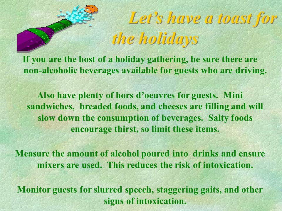 Let's have a toast for the holidays If you are the host of a holiday gathering, be sure there are non-alcoholic beverages available for guests who are driving.