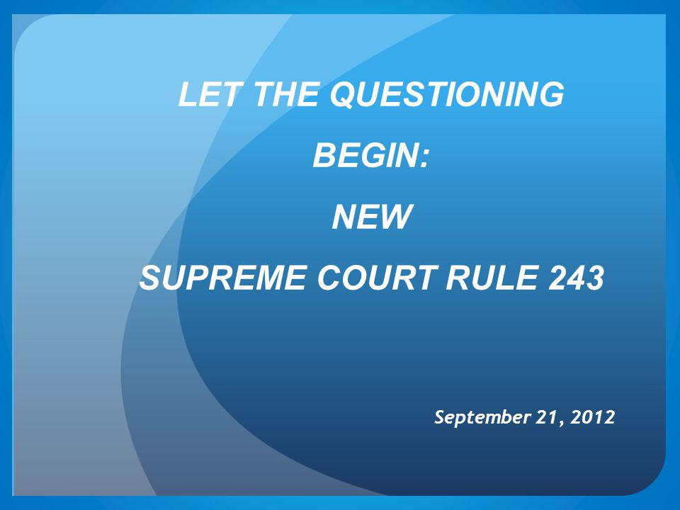 LET THE QUESTIONING BEGIN: NEW SUPREME COURT RULE 243 September 21, 2012