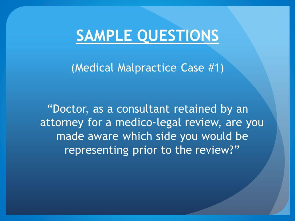 SAMPLE QUESTIONS (Medical Malpractice Case #1) Doctor, as a consultant retained by an attorney for a medico-legal review, are you made aware which side you would be representing prior to the review