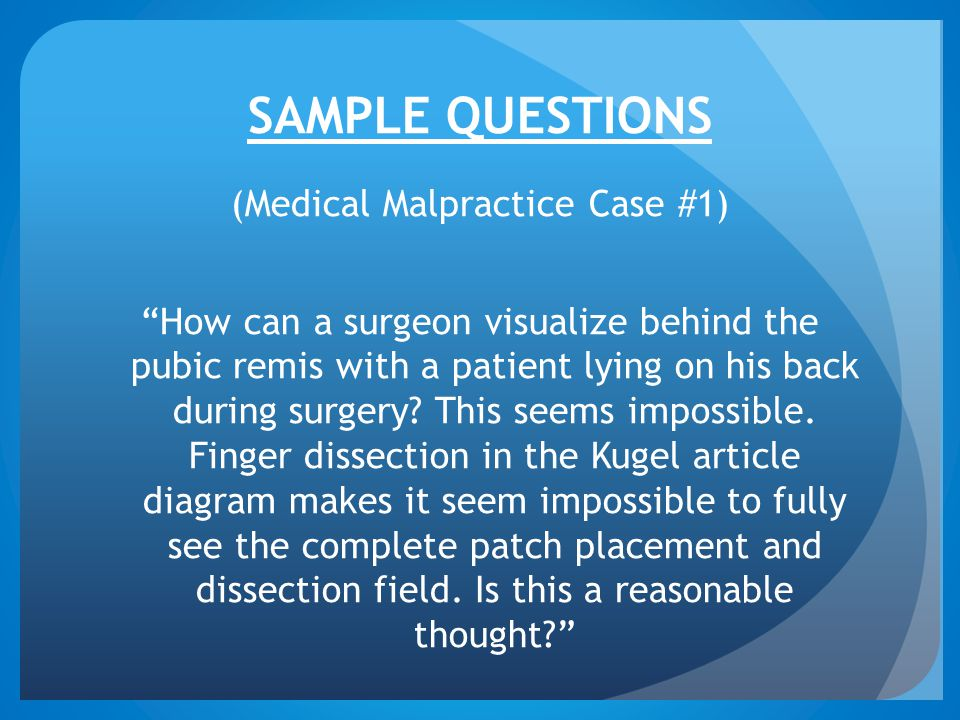"""SAMPLE QUESTIONS (Medical Malpractice Case #1) """"How can a surgeon visualize behind the pubic remis with a patient lying on his back during surgery? Th"""