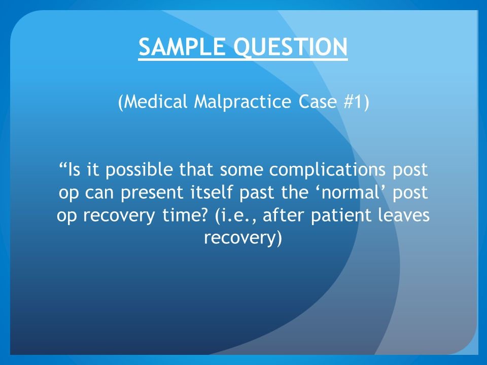"""SAMPLE QUESTION (Medical Malpractice Case #1) """"Is it possible that some complications post op can present itself past the 'normal' post op recovery ti"""