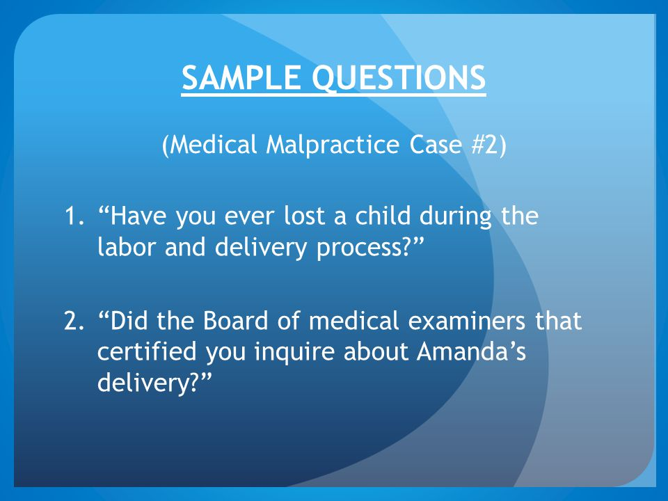 SAMPLE QUESTIONS (Medical Malpractice Case #2) 1. Have you ever lost a child during the labor and delivery process 2. Did the Board of medical examiners that certified you inquire about Amanda's delivery