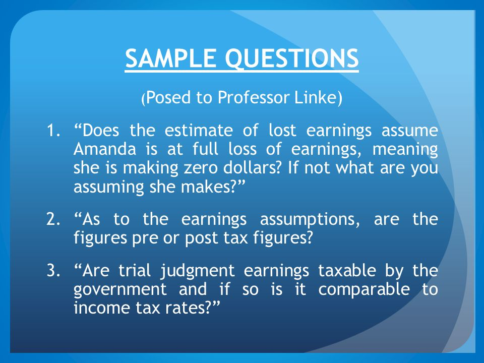 SAMPLE QUESTIONS ( Posed to Professor Linke) 1. Does the estimate of lost earnings assume Amanda is at full loss of earnings, meaning she is making zero dollars.