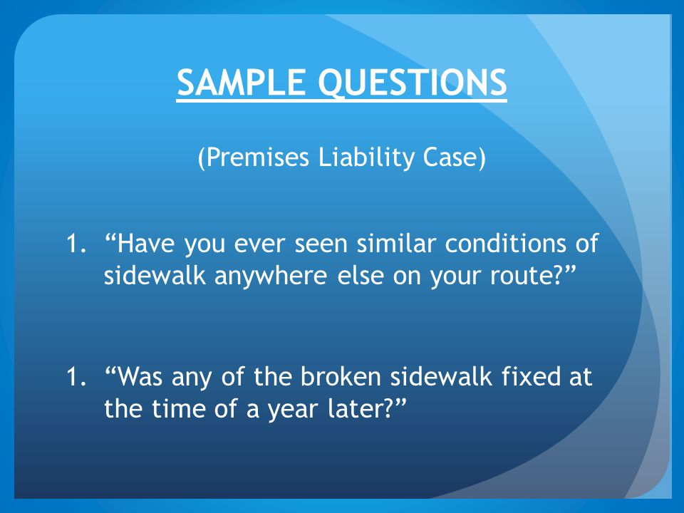SAMPLE QUESTIONS (Premises Liability Case) 1. Have you ever seen similar conditions of sidewalk anywhere else on your route? 1. Was any of the broken sidewalk fixed at the time of a year later?