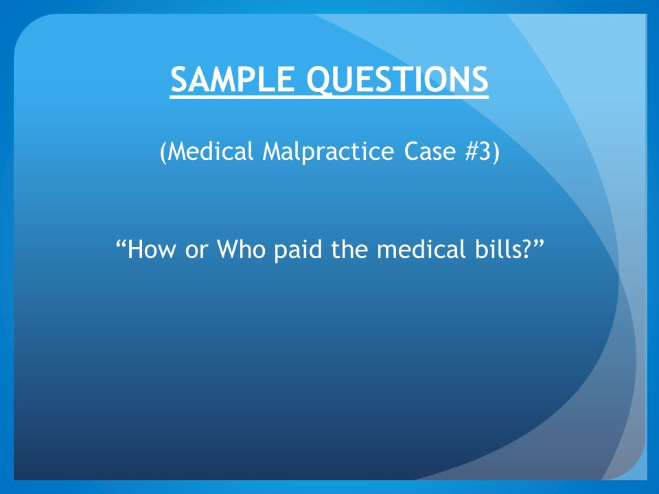 SAMPLE QUESTIONS (Medical Malpractice Case #3) How or Who paid the medical bills