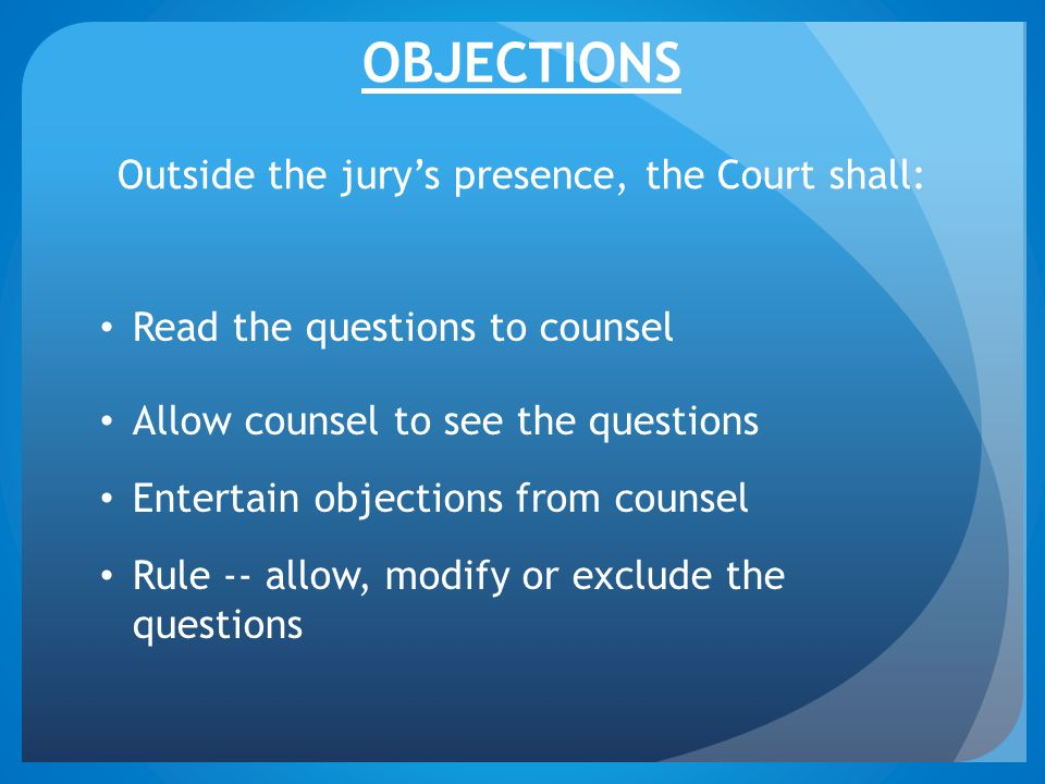 OBJECTIONS Outside the jury's presence, the Court shall: Read the questions to counsel Allow counsel to see the questions Entertain objections from counsel Rule -- allow, modify or exclude the questions
