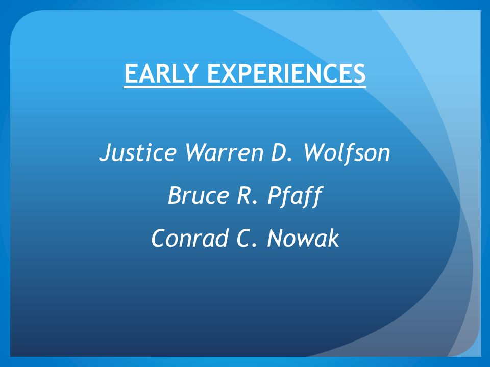 EARLY EXPERIENCES Justice Warren D. Wolfson Bruce R. Pfaff Conrad C. Nowak