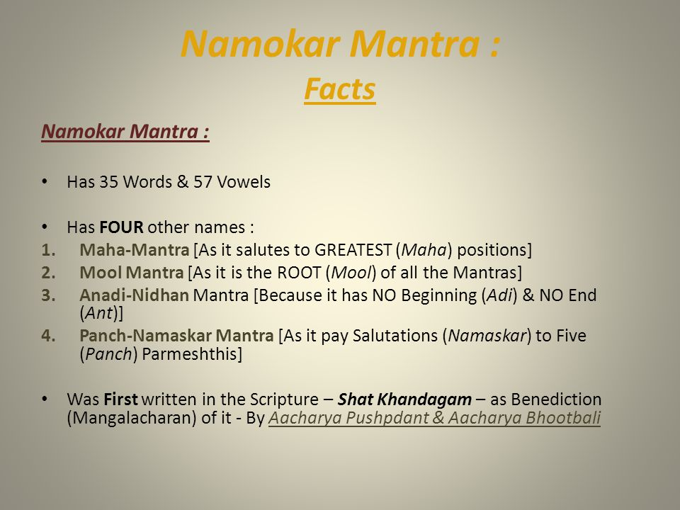 Namokar Mantra : Facts Namokar Mantra : Has 35 Words & 57 Vowels Has FOUR other names : 1.Maha-Mantra [As it salutes to GREATEST (Maha) positions] 2.M
