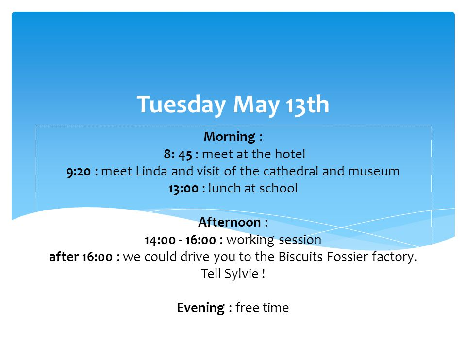 Morning : 8: 45 : meet at the hotel 9:20 : meet Linda and visit of the cathedral and museum 13:00 : lunch at school Afternoon : 14:00 - 16:00 : working session after 16:00 : we could drive you to the Biscuits Fossier factory.