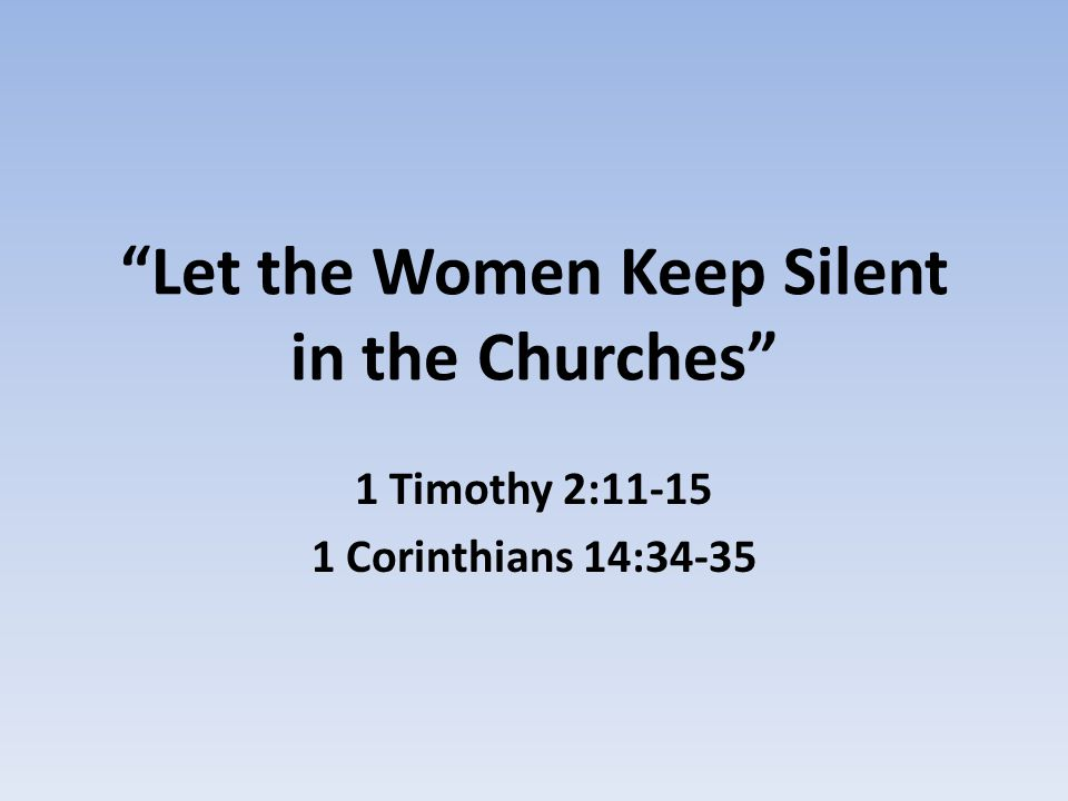 Let the Women Keep Silent in the Churches 1 Timothy 2:11-15 1 Corinthians 14:34-35
