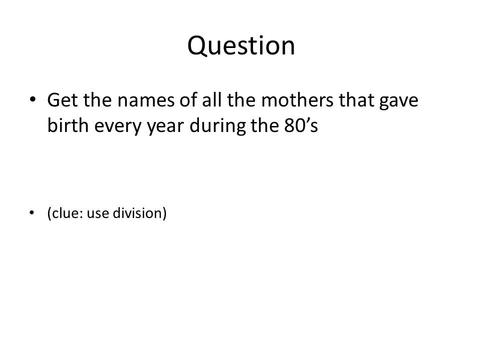 Question Get the names of all the mothers that gave birth every year during the 80's (clue: use division)