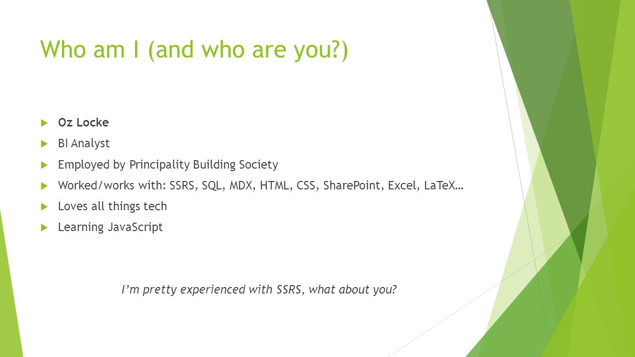 Who am I (and who are you?)  Oz Locke  BI Analyst  Employed by Principality Building Society  Worked/works with: SSRS, SQL, MDX, HTML, CSS, SharePoint, Excel, LaTeX…  Loves all things tech  Learning JavaScript I'm pretty experienced with SSRS, what about you?