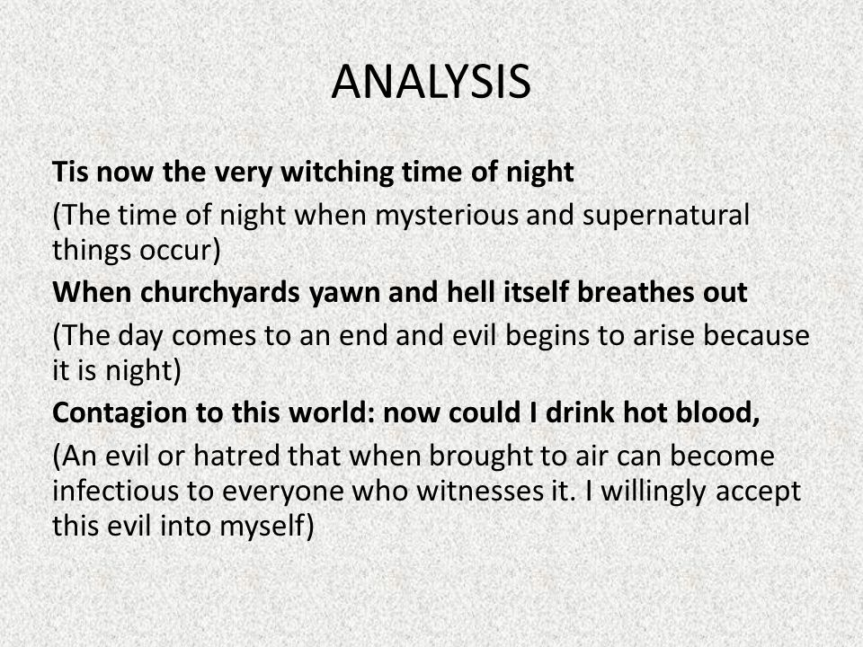 ANALYSIS Tis now the very witching time of night (The time of night when mysterious and supernatural things occur) When churchyards yawn and hell itself breathes out (The day comes to an end and evil begins to arise because it is night) Contagion to this world: now could I drink hot blood, (An evil or hatred that when brought to air can become infectious to everyone who witnesses it.