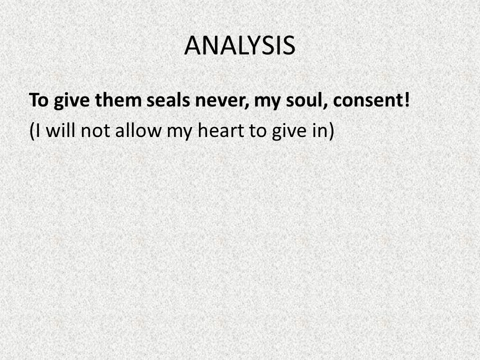 ANALYSIS To give them seals never, my soul, consent! (I will not allow my heart to give in)