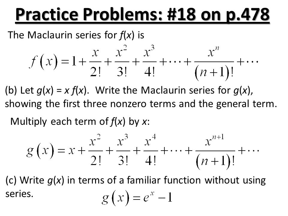 Practice Problems: #20 on p.478 Let (a)Find the first four terms and the general term for the Maclaurin series generated by f.