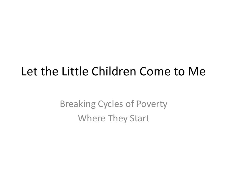 Let the Little Children Come to Me Breaking Cycles of Poverty Where They Start