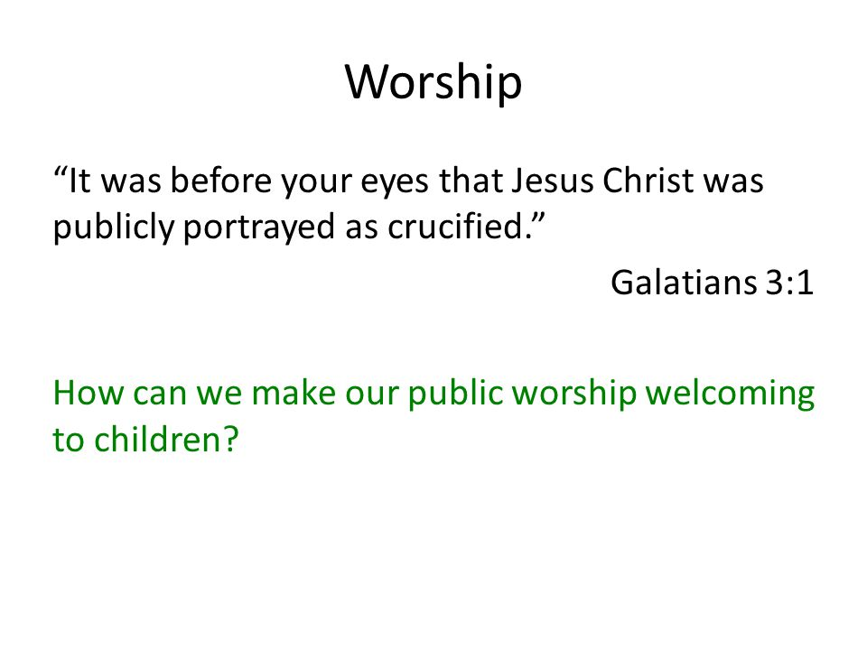 Worship It was before your eyes that Jesus Christ was publicly portrayed as crucified. Galatians 3:1 How can we make our public worship welcoming to children